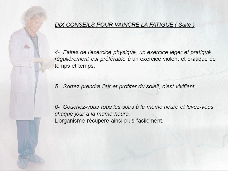 DIX CONSEILS POUR VAINCRE LA FATIGUE ( Suite ) 4- Faites de lexercice physique, un exercice léger et pratiqué régulièrement est préférable à un exerci