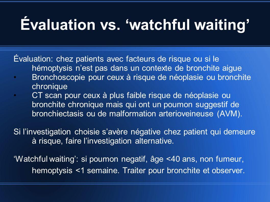 Évaluation vs. watchful waiting Évaluation: chez patients avec facteurs de risque ou si le hémoptysis nest pas dans un contexte de bronchite aigue Bro