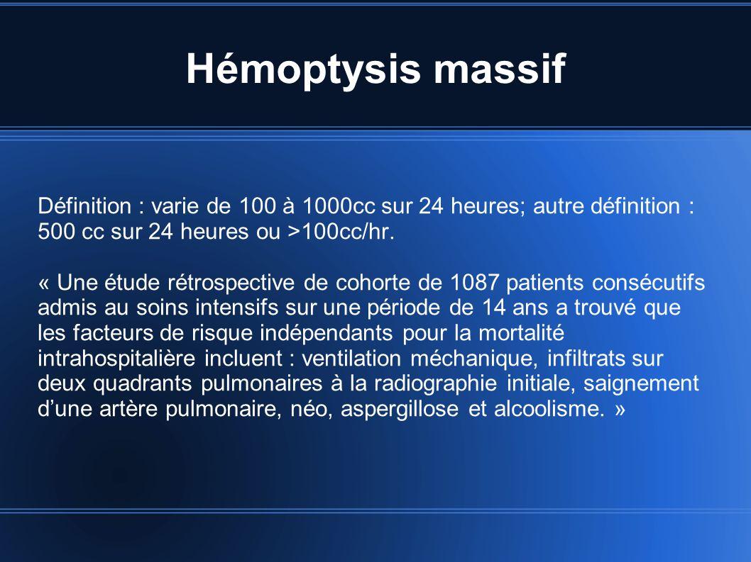 Hémoptysis massif Définition : varie de 100 à 1000cc sur 24 heures; autre définition : 500 cc sur 24 heures ou >100cc/hr. « Une étude rétrospective de