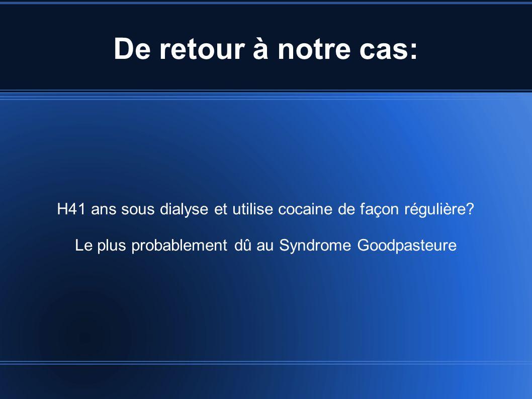 De retour à notre cas: H41 ans sous dialyse et utilise cocaine de façon régulière? Le plus probablement dû au Syndrome Goodpasteure