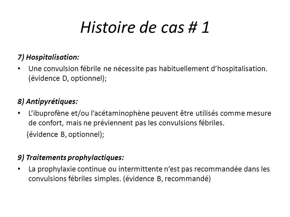 Histoire de cas # 1 7) Hospitalisation: Une convulsion fébrile ne nécessite pas habituellement dhospitalisation. (évidence D, optionnel); 8) Antipyrét