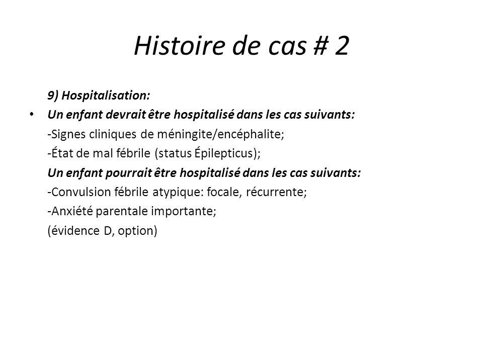 Histoire de cas # 2 9) Hospitalisation: Un enfant devrait être hospitalisé dans les cas suivants: -Signes cliniques de méningite/encéphalite; -État de