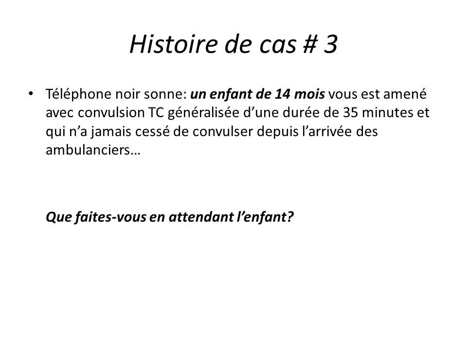 Histoire de cas # 3 Téléphone noir sonne: un enfant de 14 mois vous est amené avec convulsion TC généralisée dune durée de 35 minutes et qui na jamais