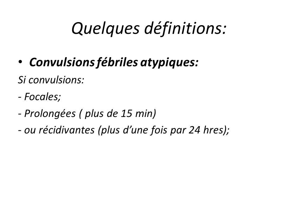 Quelques définitions: Convulsions fébriles atypiques: Si convulsions: - Focales; - Prolongées ( plus de 15 min) - ou récidivantes (plus dune fois par