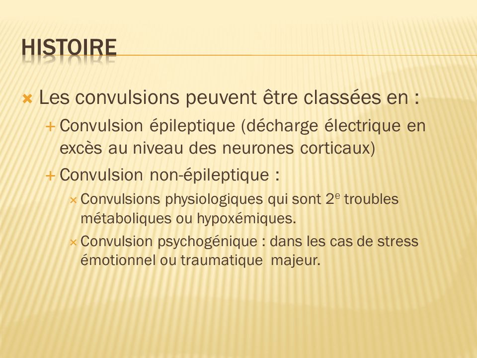 Les convulsions peuvent être classées en : Convulsion épileptique (décharge électrique en excès au niveau des neurones corticaux) Convulsion non-épile