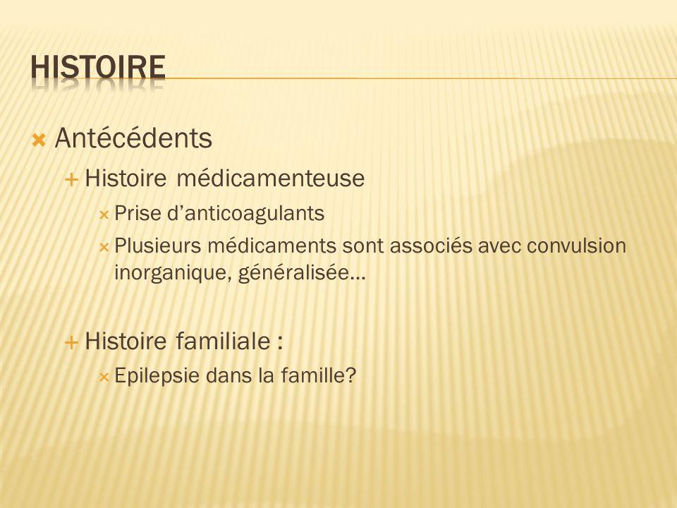 Antécédents Histoire médicamenteuse Prise danticoagulants Plusieurs médicaments sont associés avec convulsion inorganique, généralisée… Histoire famil