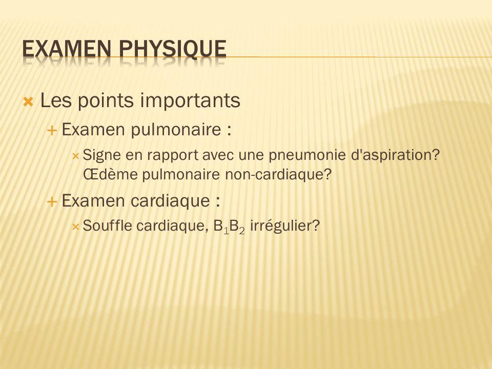 Les points importants Examen pulmonaire : Signe en rapport avec une pneumonie d'aspiration? Œdème pulmonaire non-cardiaque? Examen cardiaque : Souffle