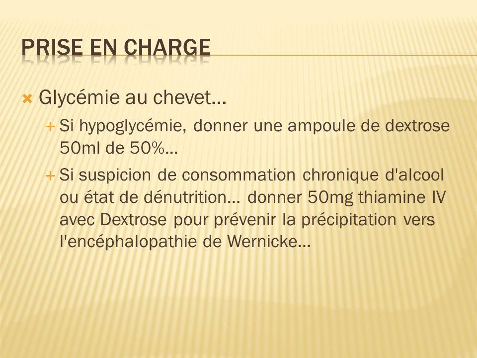 Glycémie au chevet… Si hypoglycémie, donner une ampoule de dextrose 50ml de 50%... Si suspicion de consommation chronique d'alcool ou état de dénutrit