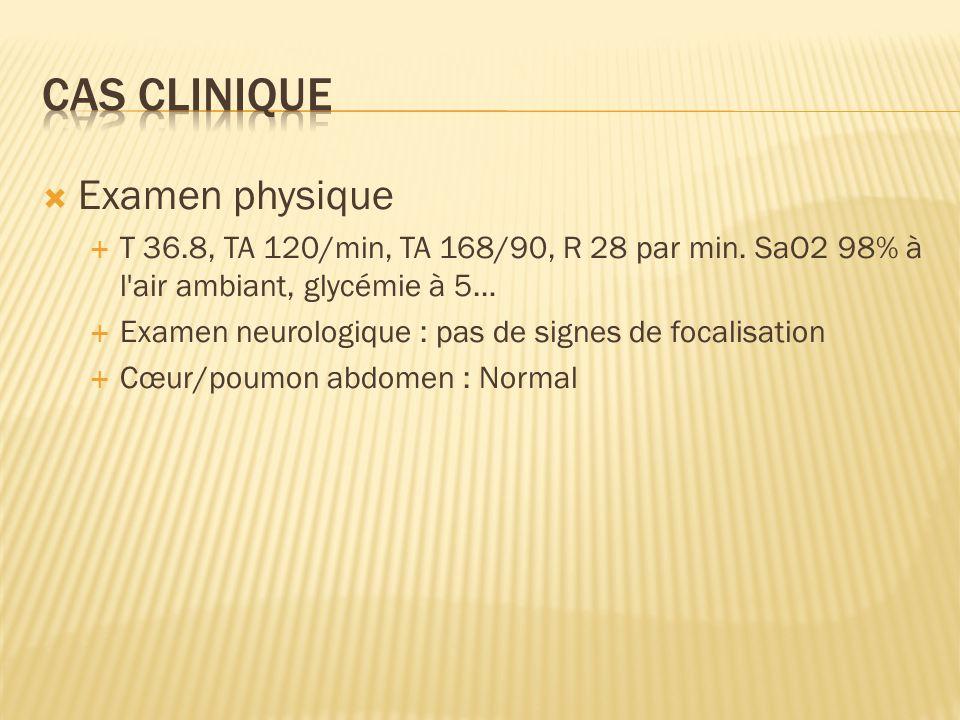 Examen physique T 36.8, TA 120/min, TA 168/90, R 28 par min. SaO2 98% à l'air ambiant, glycémie à 5… Examen neurologique : pas de signes de focalisati
