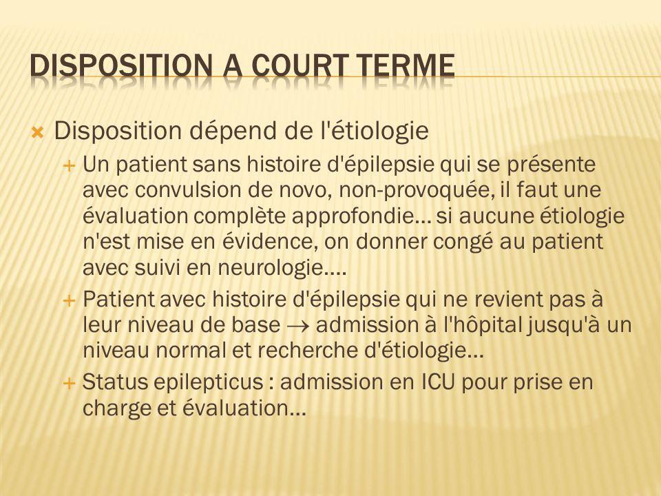 Disposition dépend de l'étiologie Un patient sans histoire d'épilepsie qui se présente avec convulsion de novo, non-provoquée, il faut une évaluation
