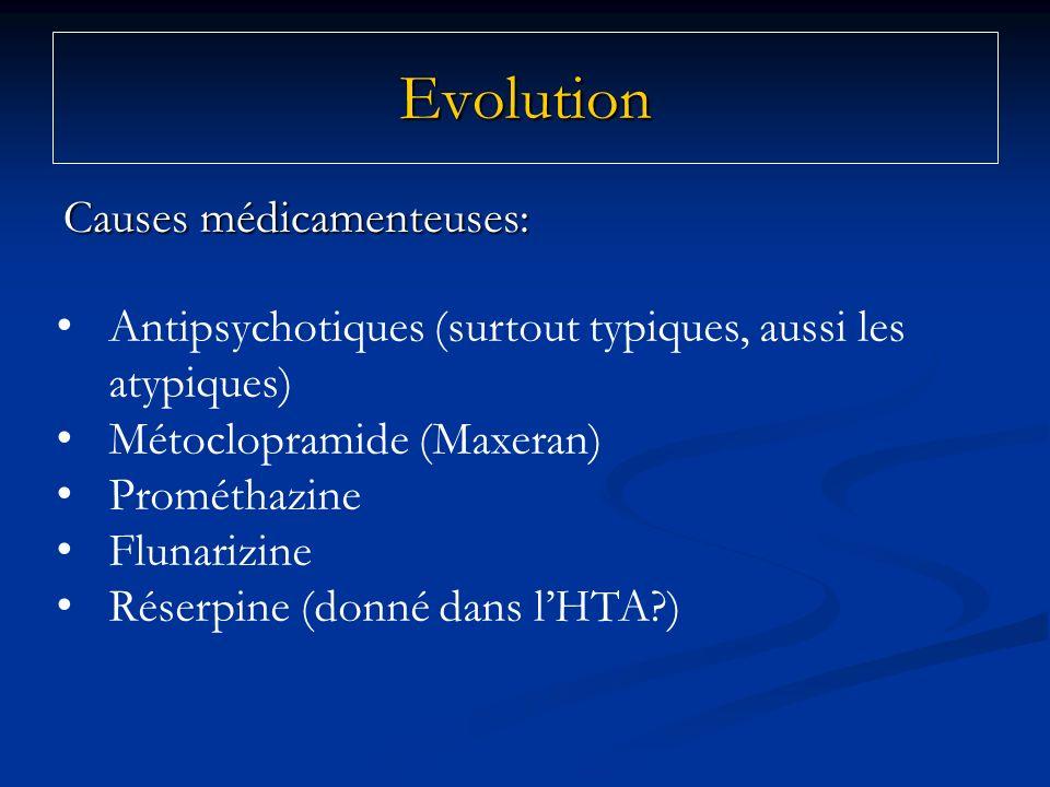 Causes médicamenteuses: Evolution Antipsychotiques (surtout typiques, aussi les atypiques) Métoclopramide (Maxeran) Prométhazine Flunarizine Réserpine