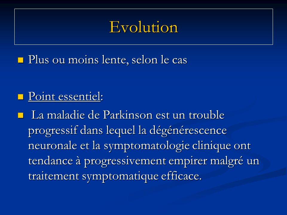 Evolution Plus ou moins lente, selon le cas Plus ou moins lente, selon le cas Point essentiel: Point essentiel: La maladie de Parkinson est un trouble