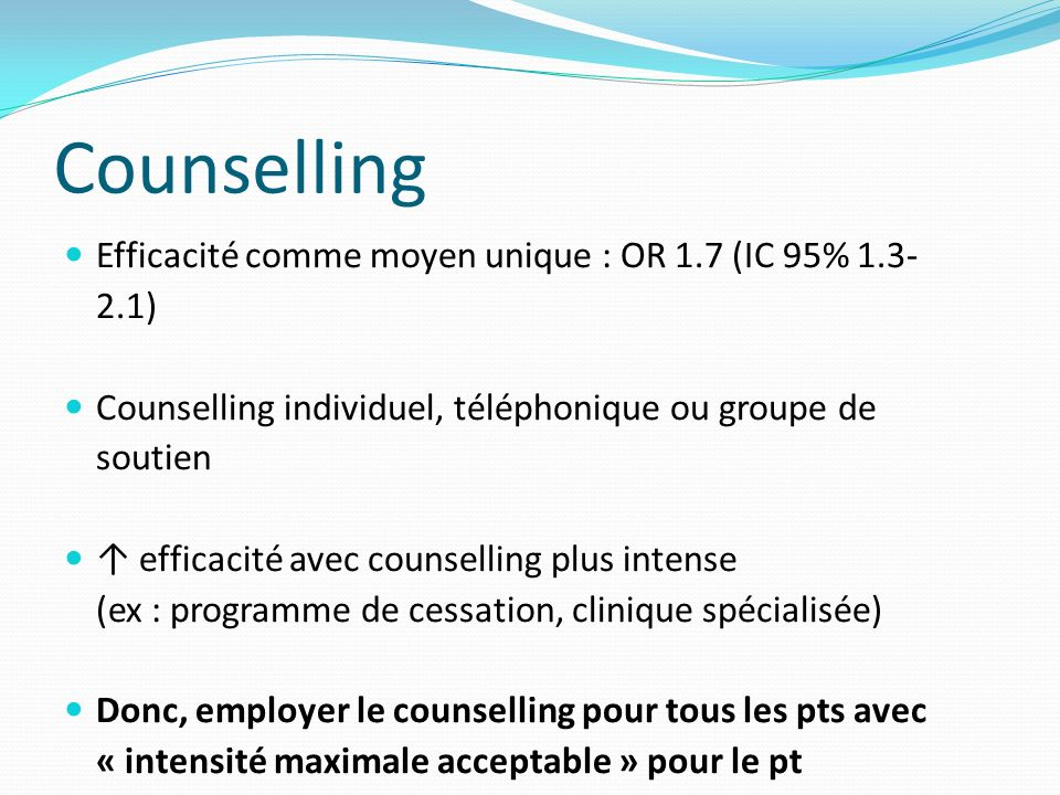 Counselling Efficacité comme moyen unique : OR 1.7 (IC 95% 1.3- 2.1) Counselling individuel, téléphonique ou groupe de soutien efficacité avec counselling plus intense (ex : programme de cessation, clinique spécialisée) Donc, employer le counselling pour tous les pts avec « intensité maximale acceptable » pour le pt