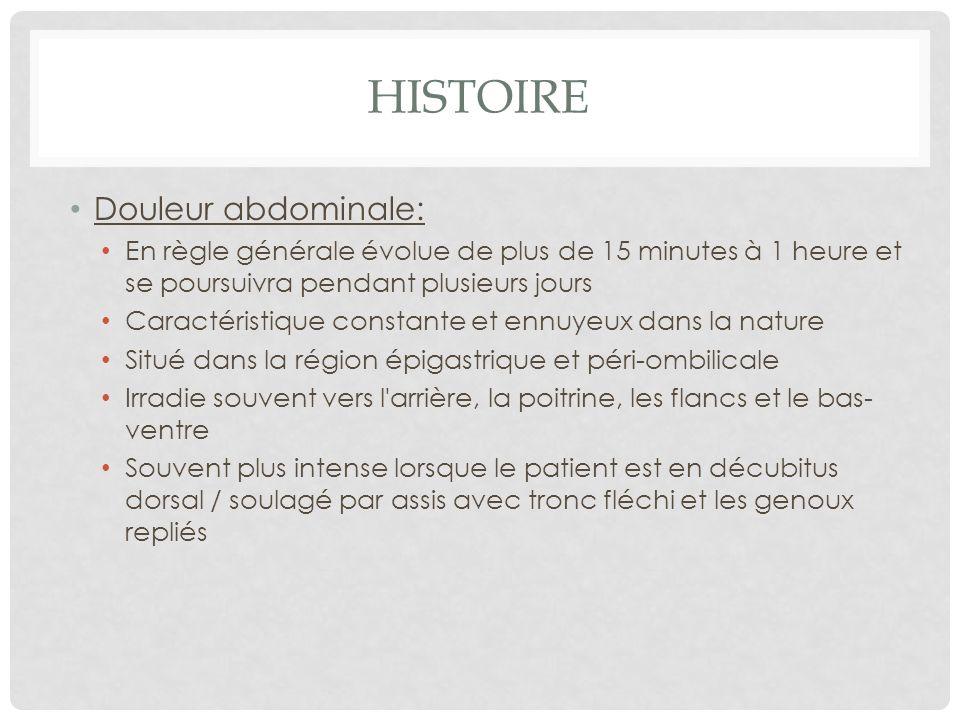 HISTOIRE Douleur abdominale: En règle générale évolue de plus de 15 minutes à 1 heure et se poursuivra pendant plusieurs jours Caractéristique constan