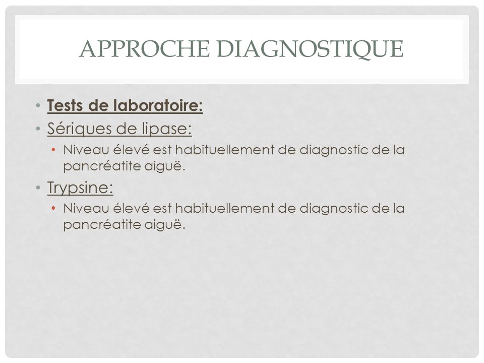 APPROCHE DIAGNOSTIQUE Tests de laboratoire: Sériques de lipase: Niveau élevé est habituellement de diagnostic de la pancréatite aiguë. Trypsine: Nivea