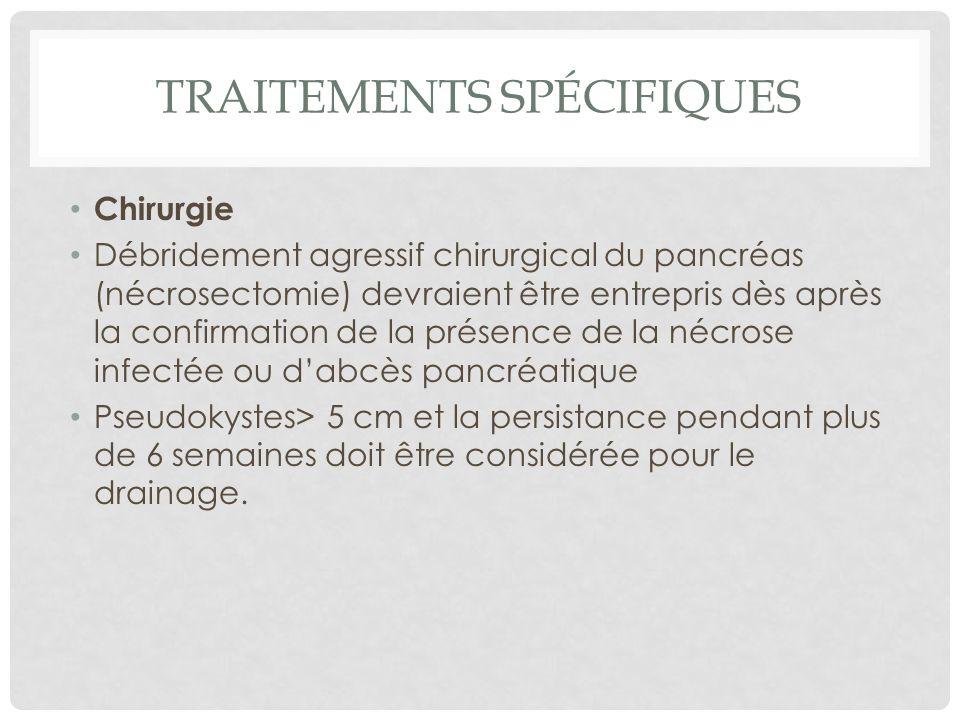 TRAITEMENTS SPÉCIFIQUES Chirurgie Débridement agressif chirurgical du pancréas (nécrosectomie) devraient être entrepris dès après la confirmation de l
