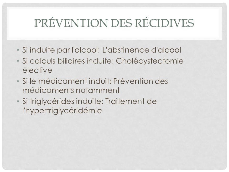 PRÉVENTION DES RÉCIDIVES Si induite par l'alcool: L'abstinence d'alcool Si calculs biliaires induite: Cholécystectomie élective Si le médicament indui