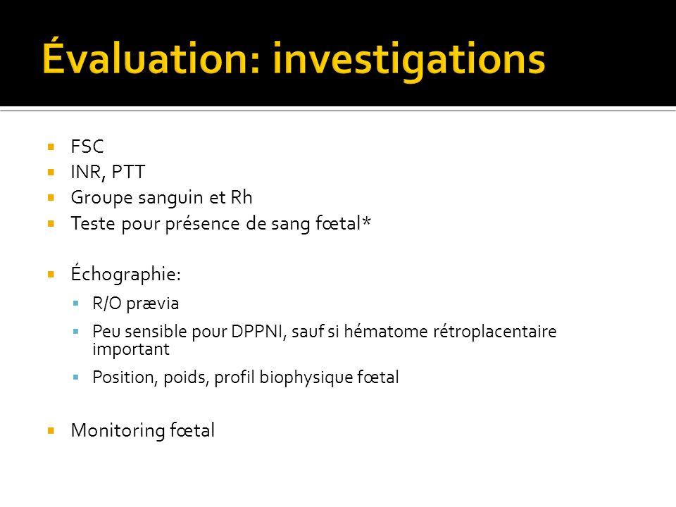 FSC INR, PTT Groupe sanguin et Rh Teste pour présence de sang fœtal* Échographie: R/O prævia Peu sensible pour DPPNI, sauf si hématome rétroplacentair