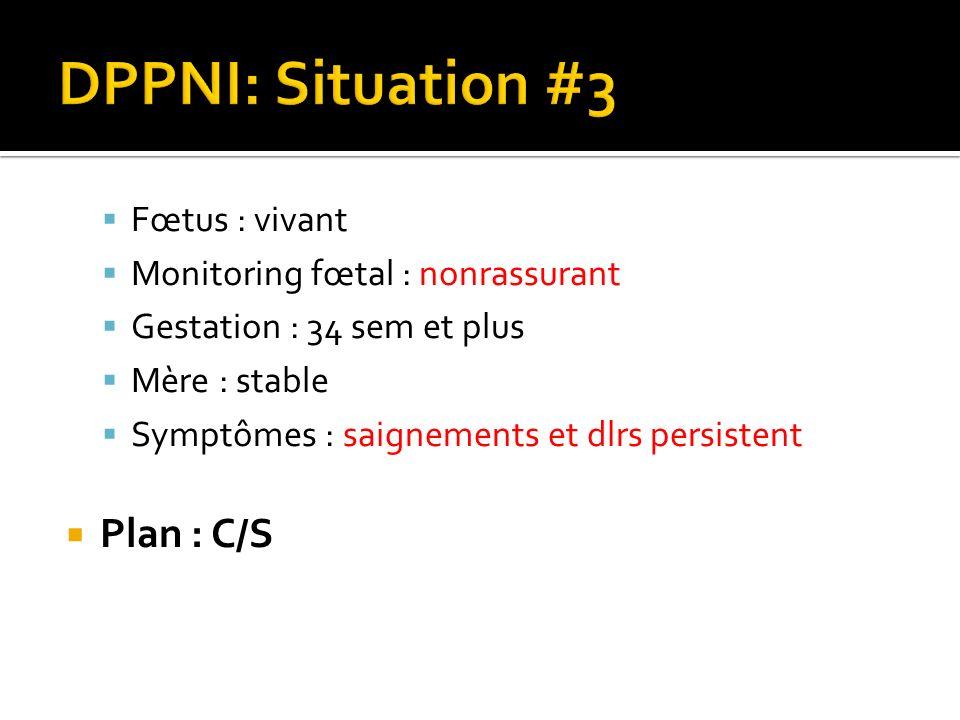 Fœtus : vivant Monitoring fœtal : nonrassurant Gestation : 34 sem et plus Mère : stable Symptômes : saignements et dlrs persistent Plan : C/S