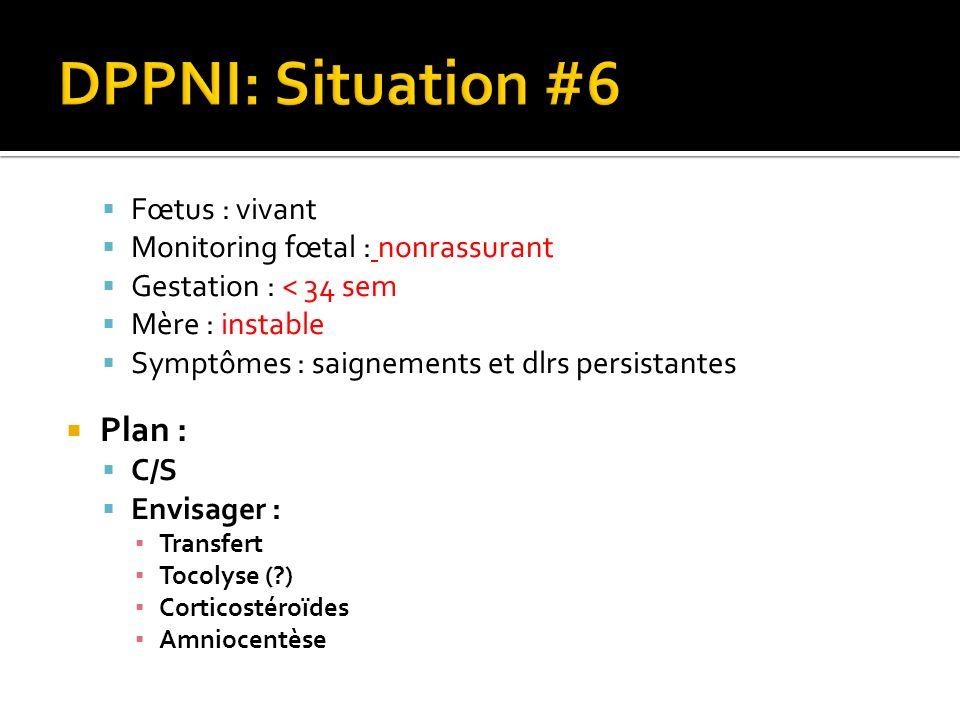 Fœtus : vivant Monitoring fœtal : nonrassurant Gestation : < 34 sem Mère : instable Symptômes : saignements et dlrs persistantes Plan : C/S Envisager