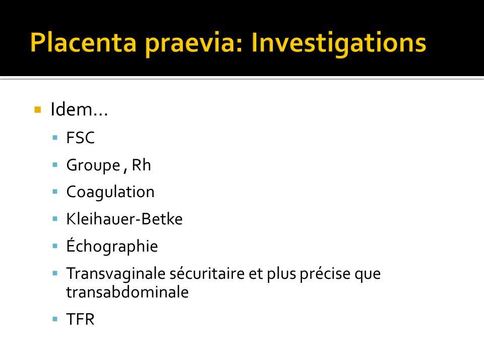Idem… FSC Groupe, Rh Coagulation Kleihauer-Betke Échographie Transvaginale sécuritaire et plus précise que transabdominale TFR