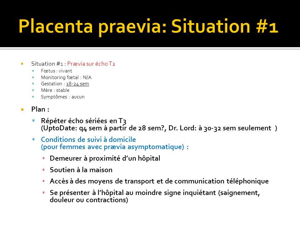 Situation #1 : Prævia sur écho T2 Fœtus : vivant Monitoring fœtal : N/A Gestation : 18-24 sem Mère : stable Symptômes : aucun Plan : Répéter écho séri