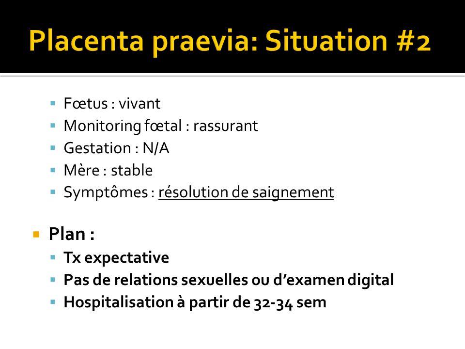 Fœtus : vivant Monitoring fœtal : rassurant Gestation : N/A Mère : stable Symptômes : résolution de saignement Plan : Tx expectative Pas de relations