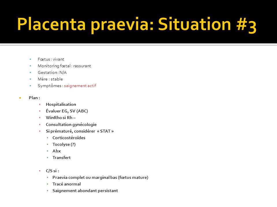 Fœtus : vivant Monitoring fœtal : rassurant Gestation : N/A Mère : stable Symptômes : saignement actif Plan : Hospitalisation Évaluer EG, SV (ABC) Win