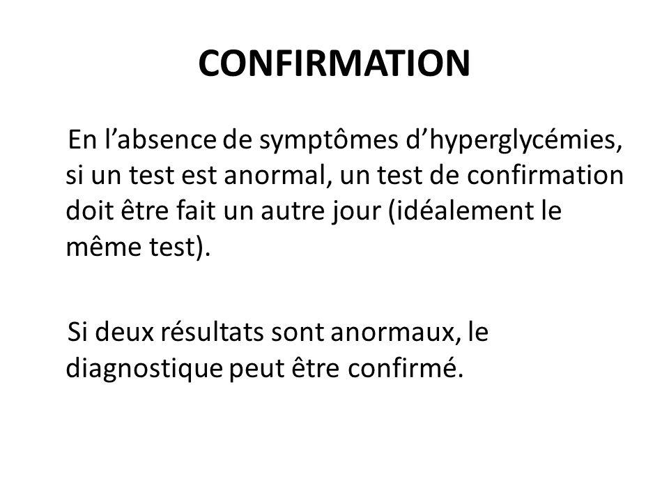 CONFIRMATION En labsence de symptômes dhyperglycémies, si un test est anormal, un test de confirmation doit être fait un autre jour (idéalement le mêm