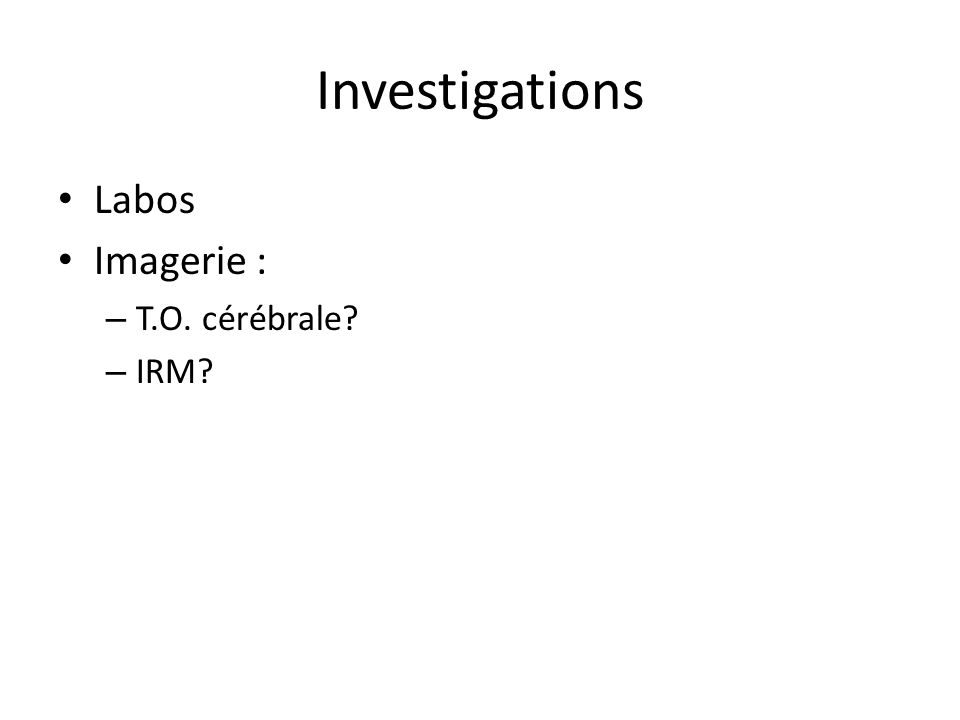 Investigations Labos Imagerie : – T.O. cérébrale? – IRM?
