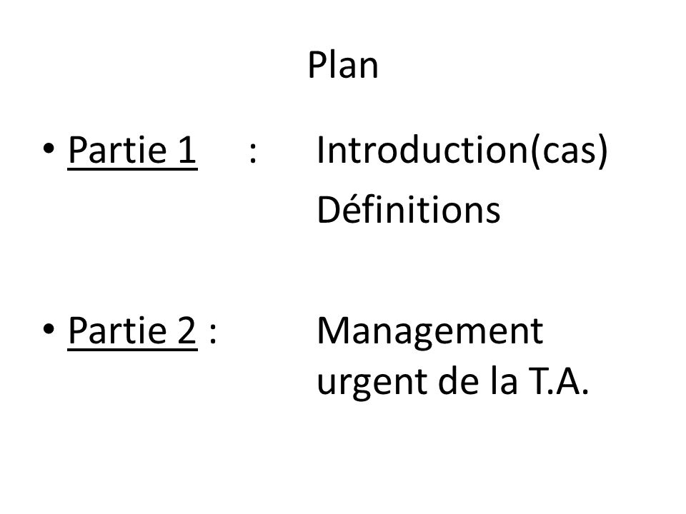 Plan Partie 1 :Introduction(cas) Définitions Partie 2 :Management urgent de la T.A.
