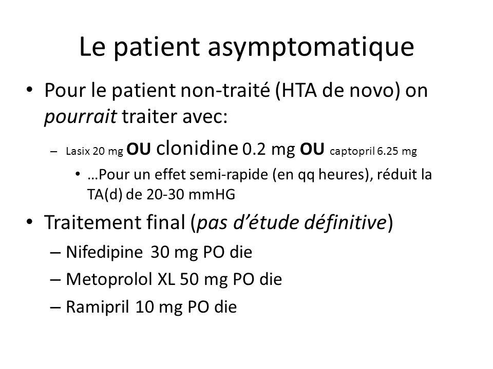 Le patient asymptomatique Pour le patient non-traité (HTA de novo) on pourrait traiter avec: – Lasix 20 mg OU clonidine 0.2 mg OU captopril 6.25 mg …Pour un effet semi-rapide (en qq heures), réduit la TA(d) de 20-30 mmHG Traitement final (pas détude définitive) – Nifedipine 30 mg PO die – Metoprolol XL 50 mg PO die – Ramipril 10 mg PO die