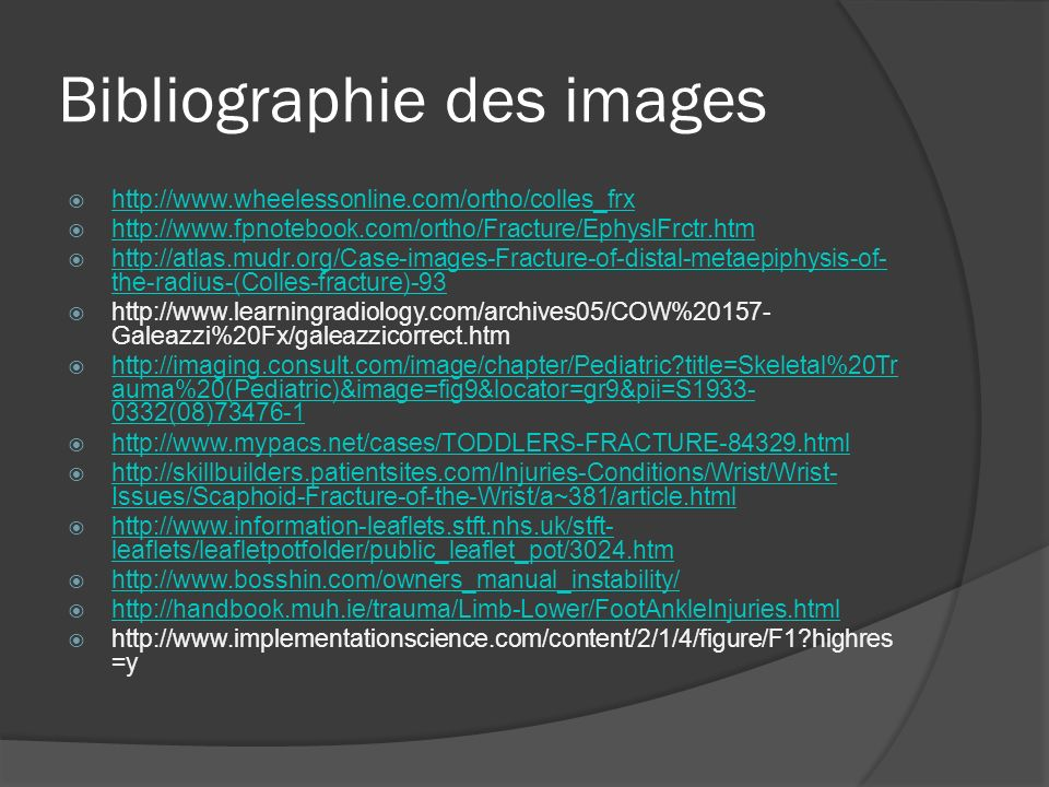 Bibliographie des images http://www.wheelessonline.com/ortho/colles_frx http://www.fpnotebook.com/ortho/Fracture/EphyslFrctr.htm http://atlas.mudr.org/Case-images-Fracture-of-distal-metaepiphysis-of- the-radius-(Colles-fracture)-93 http://atlas.mudr.org/Case-images-Fracture-of-distal-metaepiphysis-of- the-radius-(Colles-fracture)-93 http://www.learningradiology.com/archives05/COW%20157- Galeazzi%20Fx/galeazzicorrect.htm http://imaging.consult.com/image/chapter/Pediatric?title=Skeletal%20Tr auma%20(Pediatric)&image=fig9&locator=gr9&pii=S1933- 0332(08)73476-1 http://imaging.consult.com/image/chapter/Pediatric?title=Skeletal%20Tr auma%20(Pediatric)&image=fig9&locator=gr9&pii=S1933- 0332(08)73476-1 http://www.mypacs.net/cases/TODDLERS-FRACTURE-84329.html http://skillbuilders.patientsites.com/Injuries-Conditions/Wrist/Wrist- Issues/Scaphoid-Fracture-of-the-Wrist/a~381/article.html http://skillbuilders.patientsites.com/Injuries-Conditions/Wrist/Wrist- Issues/Scaphoid-Fracture-of-the-Wrist/a~381/article.html http://www.information-leaflets.stft.nhs.uk/stft- leaflets/leafletpotfolder/public_leaflet_pot/3024.htm http://www.information-leaflets.stft.nhs.uk/stft- leaflets/leafletpotfolder/public_leaflet_pot/3024.htm http://www.bosshin.com/owners_manual_instability/ http://handbook.muh.ie/trauma/Limb-Lower/FootAnkleInjuries.html http://www.implementationscience.com/content/2/1/4/figure/F1?highres =y