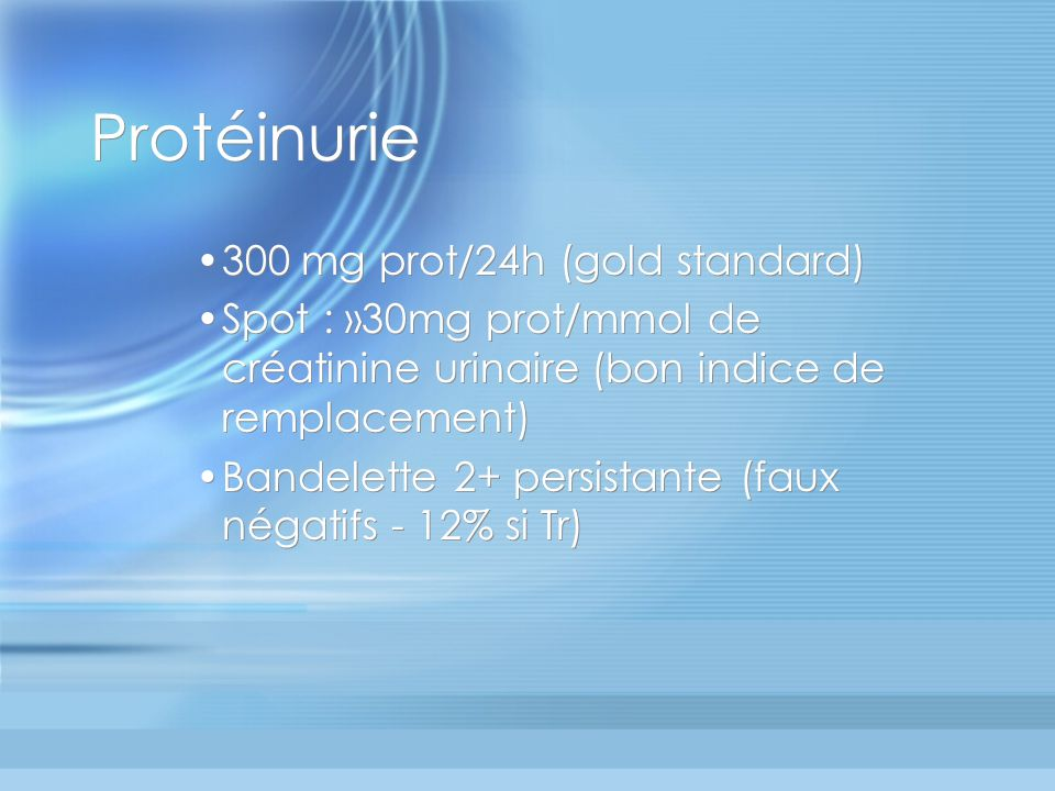 Protéinurie 300 mg prot/24h (gold standard) Spot : »30mg prot/mmol de créatinine urinaire (bon indice de remplacement) Bandelette 2+ persistante (faux