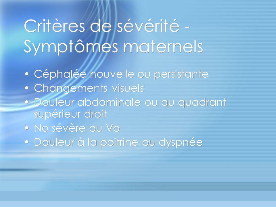 Critères de sévérité - Symptômes maternels Céphalée nouvelle ou persistante Changements visuels Douleur abdominale ou au quadrant supérieur droit No s