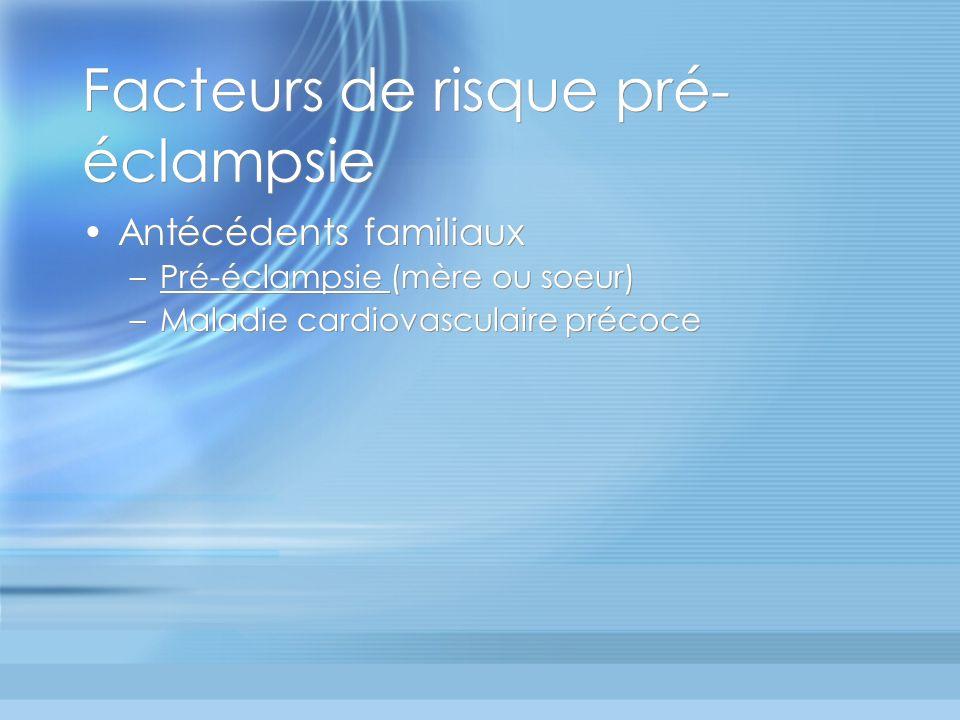 Facteurs de risque pré- éclampsie Antécédents familiaux –Pré-éclampsie (mère ou soeur) –Maladie cardiovasculaire précoce Antécédents familiaux –Pré-éc