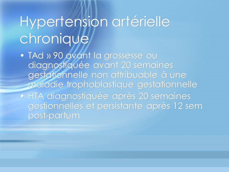 Hypertension artérielle chronique TAd » 90 avant la grossesse ou diagnostiquée avant 20 semaines gestationnelle non attribuable à une maladie trophobl