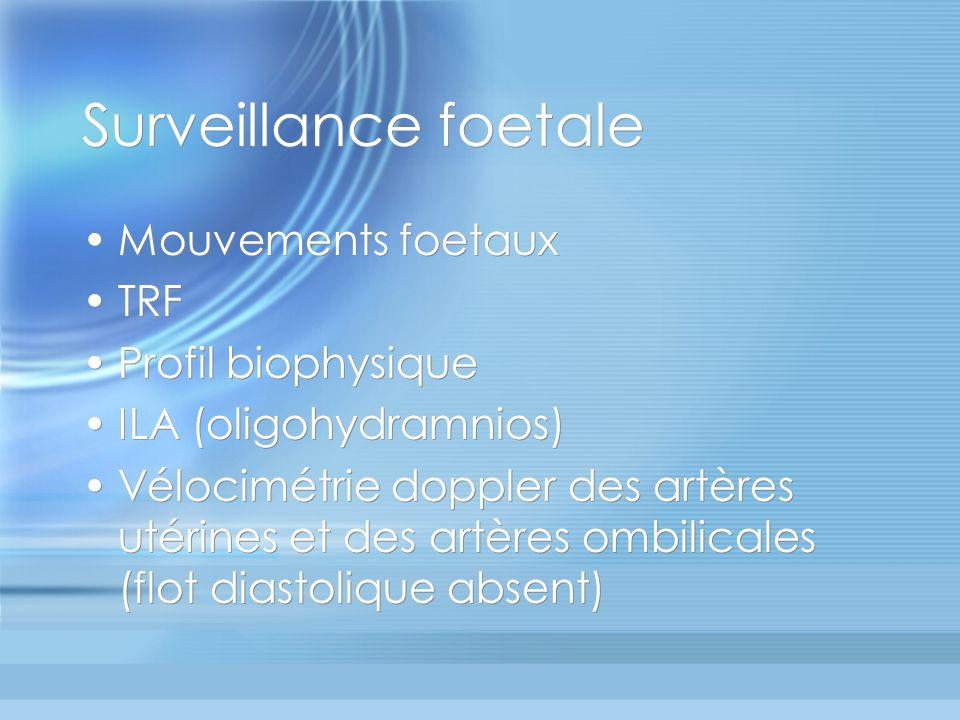 Mouvements foetaux TRF Profil biophysique ILA (oligohydramnios) Vélocimétrie doppler des artères utérines et des artères ombilicales (flot diastolique