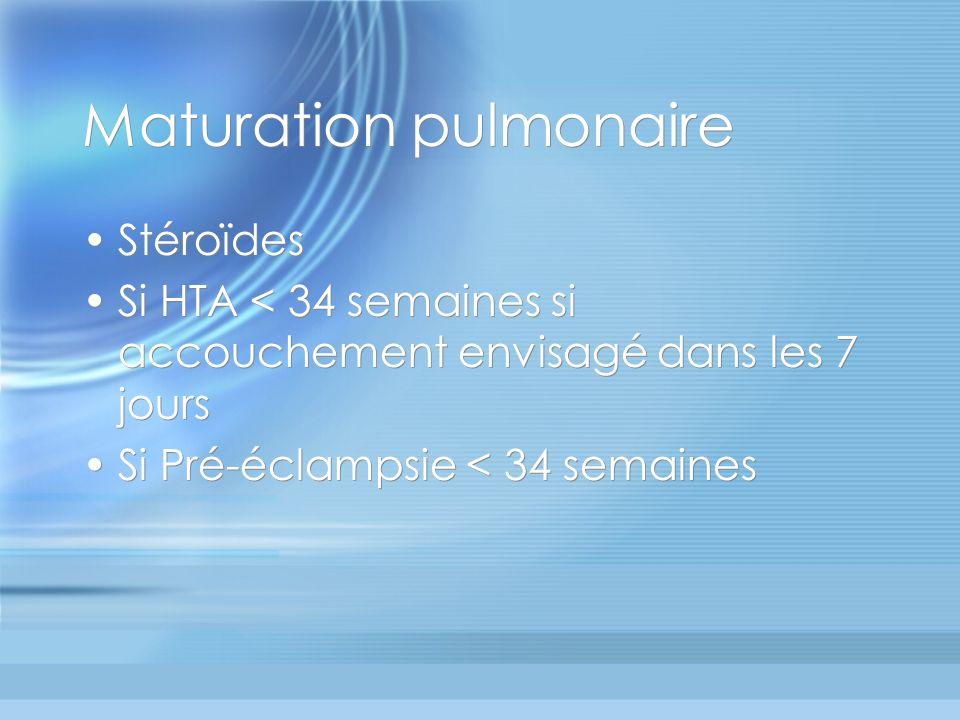 Maturation pulmonaire Stéroïdes Si HTA < 34 semaines si accouchement envisagé dans les 7 jours Si Pré-éclampsie < 34 semaines Stéroïdes Si HTA < 34 se