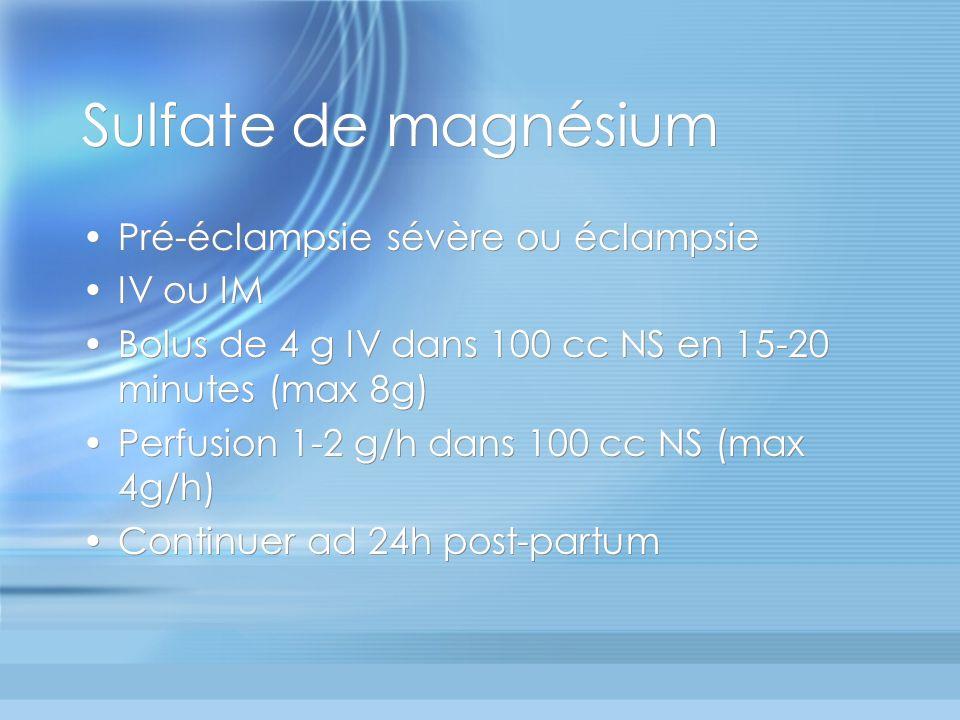 Sulfate de magnésium Pré-éclampsie sévère ou éclampsie IV ou IM Bolus de 4 g IV dans 100 cc NS en 15-20 minutes (max 8g) Perfusion 1-2 g/h dans 100 cc