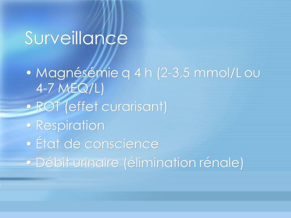 Surveillance Magnésémie q 4 h (2-3,5 mmol/L ou 4-7 MEQ/L) ROT (effet curarisant) Respiration État de conscience Débit urinaire (élimination rénale) Ma