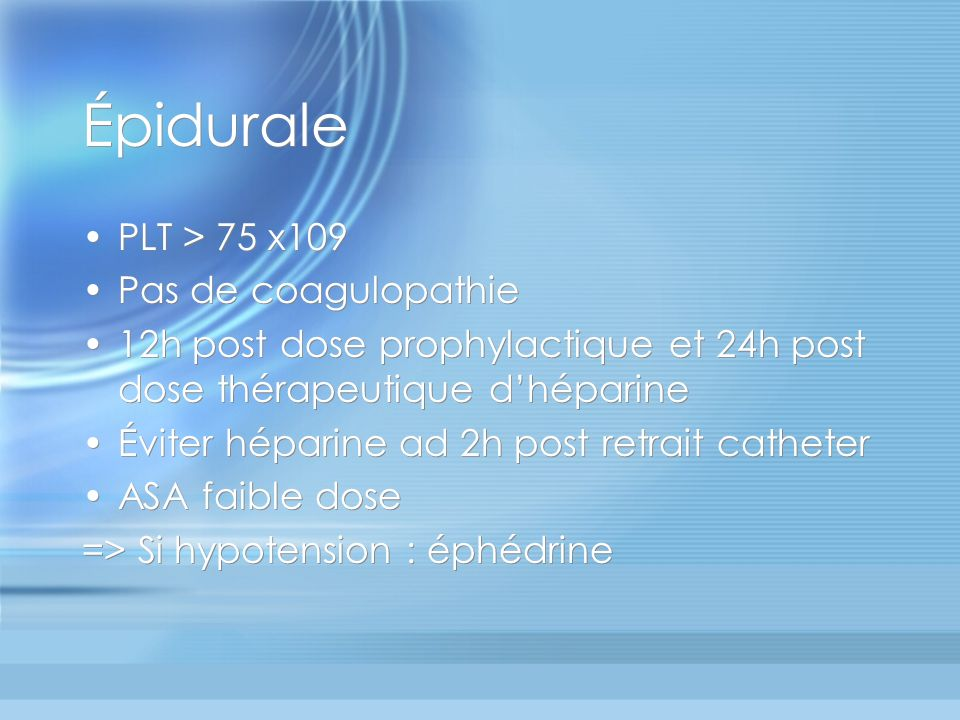 Épidurale PLT > 75 x109 Pas de coagulopathie 12h post dose prophylactique et 24h post dose thérapeutique dhéparine Éviter héparine ad 2h post retrait catheter ASA faible dose => Si hypotension : éphédrine PLT > 75 x109 Pas de coagulopathie 12h post dose prophylactique et 24h post dose thérapeutique dhéparine Éviter héparine ad 2h post retrait catheter ASA faible dose => Si hypotension : éphédrine