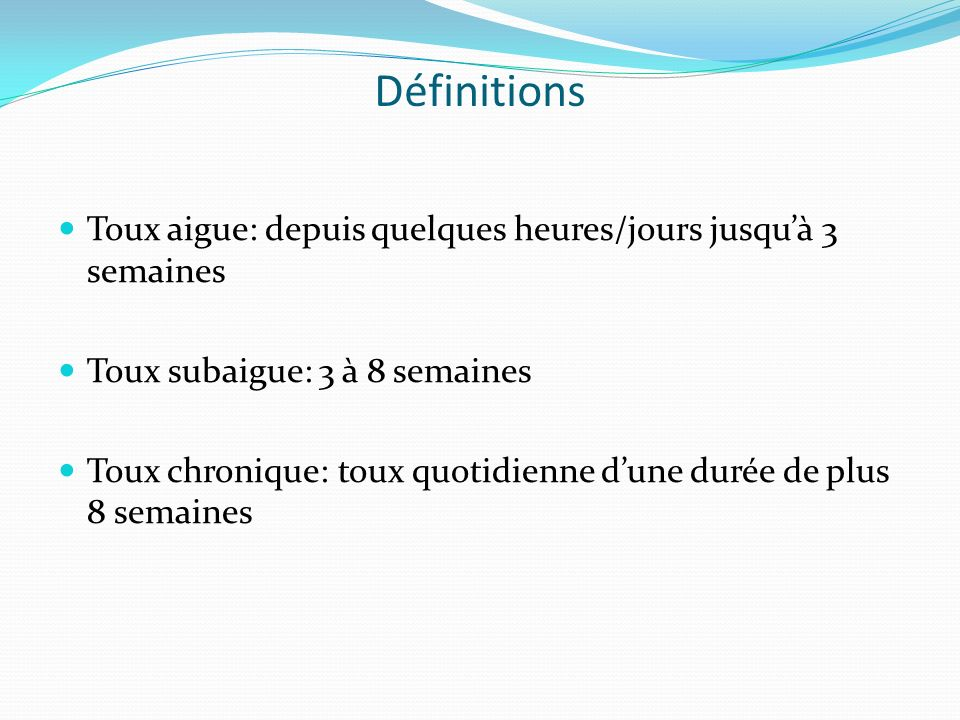 Définitions Toux aigue: depuis quelques heures/jours jusquà 3 semaines Toux subaigue: 3 à 8 semaines Toux chronique: toux quotidienne dune durée de pl