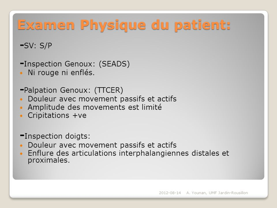 Examen Physique du patient: - SV: S/P - Inspection Genoux: (SEADS) Ni rouge ni enflés. - Palpation Genoux: (TTCER) Douleur avec movement passifs et ac