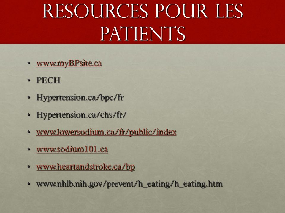 Resources pour les Patients www.myBPsite.cawww.myBPsite.cawww.myBPsite.ca PECHPECH Hypertension.ca/bpc/frHypertension.ca/bpc/fr Hypertension.ca/chs/fr/Hypertension.ca/chs/fr/ www.lowersodium.ca/fr/public/indexwww.lowersodium.ca/fr/public/indexwww.lowersodium.ca/fr/public/index www.sodium101.cawww.sodium101.cawww.sodium101.ca www.heartandstroke.ca/bpwww.heartandstroke.ca/bpwww.heartandstroke.ca/bp www.nhlb.nih.gov/prevent/h_eating/h_eating.htmwww.nhlb.nih.gov/prevent/h_eating/h_eating.htm