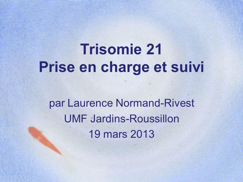 Trisomie 21 Prise en charge et suivi par Laurence Normand-Rivest UMF Jardins-Roussillon 19 mars 2013