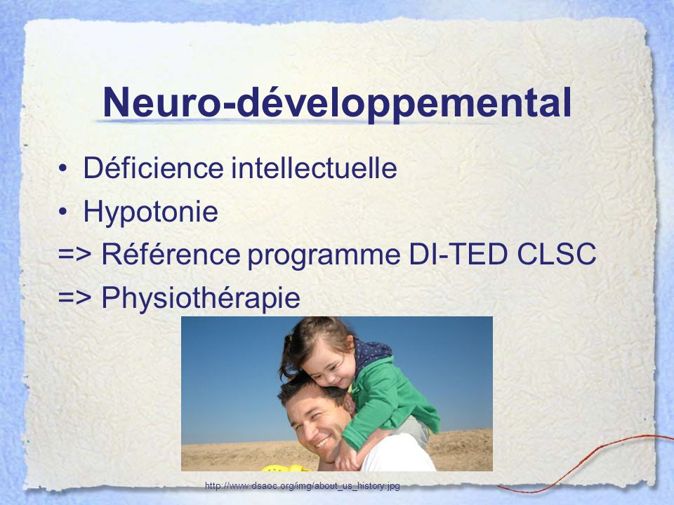 Neuro-développemental Déficience intellectuelle Hypotonie => Référence programme DI-TED CLSC => Physiothérapie http://www.dsaoc.org/img/about_us_history.jpg