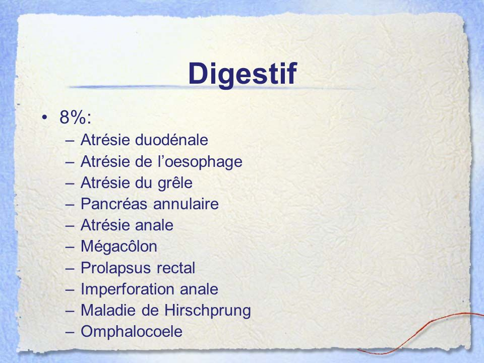 Digestif 8%: –Atrésie duodénale –Atrésie de loesophage –Atrésie du grêle –Pancréas annulaire –Atrésie anale –Mégacôlon –Prolapsus rectal –Imperforatio