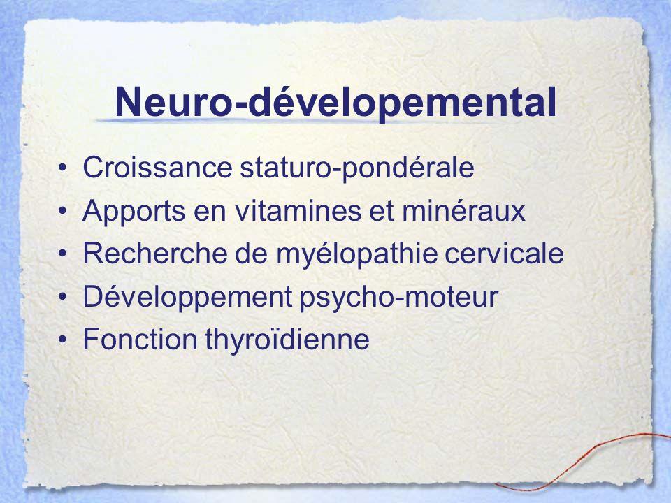 Neuro-dévelopemental Croissance staturo-pondérale Apports en vitamines et minéraux Recherche de myélopathie cervicale Développement psycho-moteur Fonc