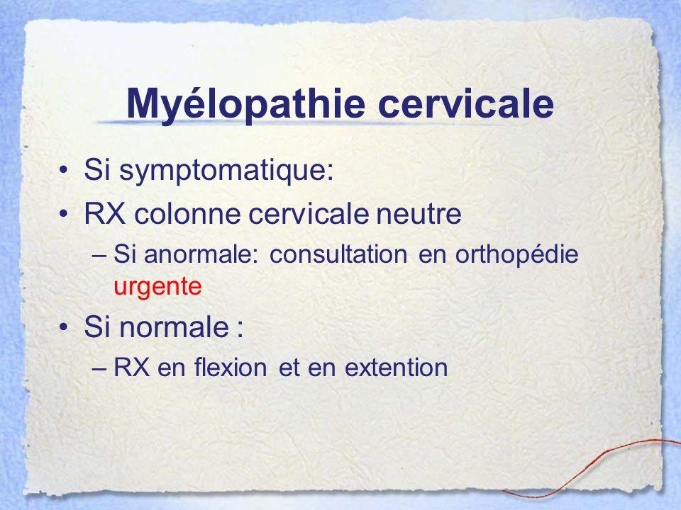 Myélopathie cervicale Si symptomatique: RX colonne cervicale neutre –Si anormale: consultation en orthopédie urgente Si normale : –RX en flexion et en